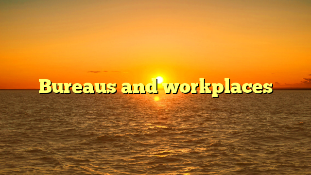 Bureaus and workplaces