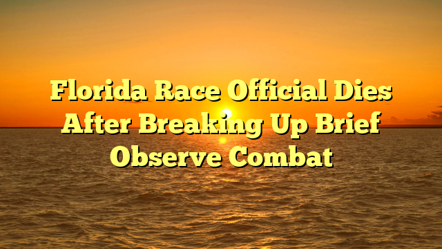Florida Race Official Dies After Breaking Up Brief Observe Combat