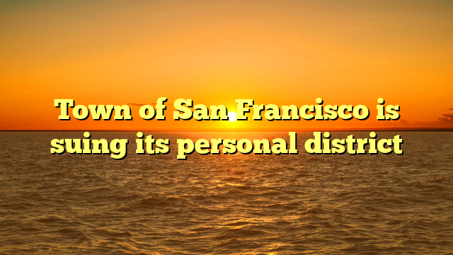 Town of San Francisco is suing its personal district